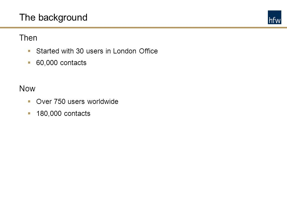 The background Then  Started with 30 users in London Office  60,000 contacts Now  Over 750 users worldwide  180,000 contacts