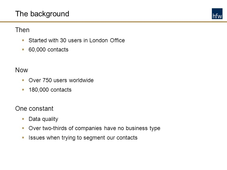 The background Then  Started with 30 users in London Office  60,000 contacts Now  Over 750 users worldwide  180,000 contacts One constant  Data q