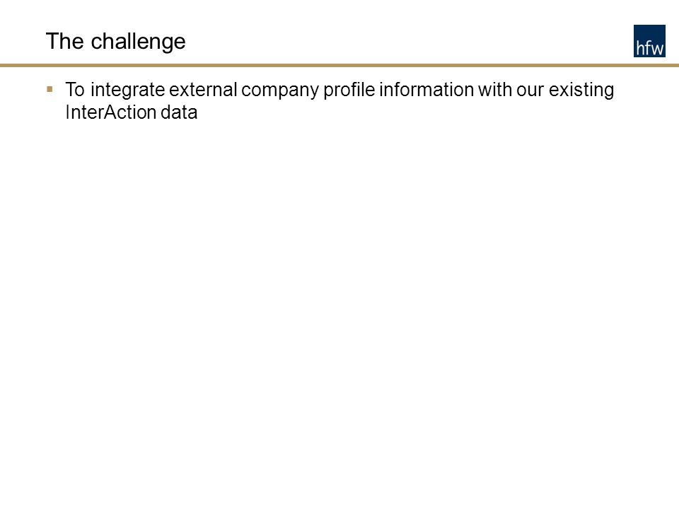 The challenge  To integrate external company profile information with our existing InterAction data