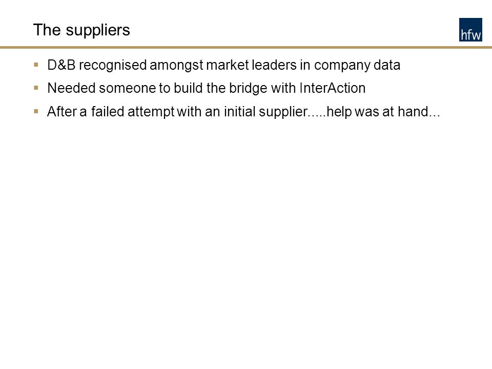 The suppliers  D&B recognised amongst market leaders in company data  Needed someone to build the bridge with InterAction  After a failed attempt w
