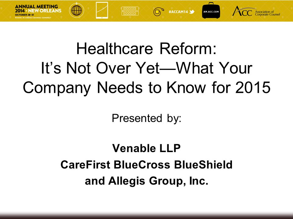Presented by: Venable LLP CareFirst BlueCross BlueShield and Allegis Group, Inc. Healthcare Reform: It's Not Over Yet—What Your Company Needs to Know