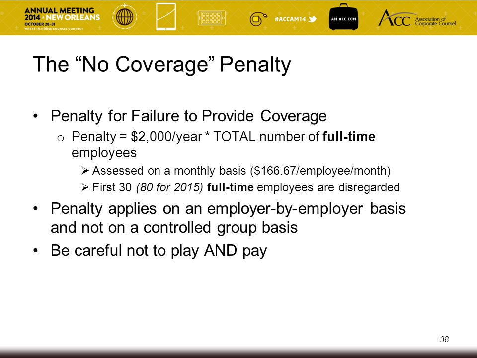 "The ""No Coverage"" Penalty Penalty for Failure to Provide Coverage o Penalty = $2,000/year * TOTAL number of full-time employees  Assessed on a monthl"