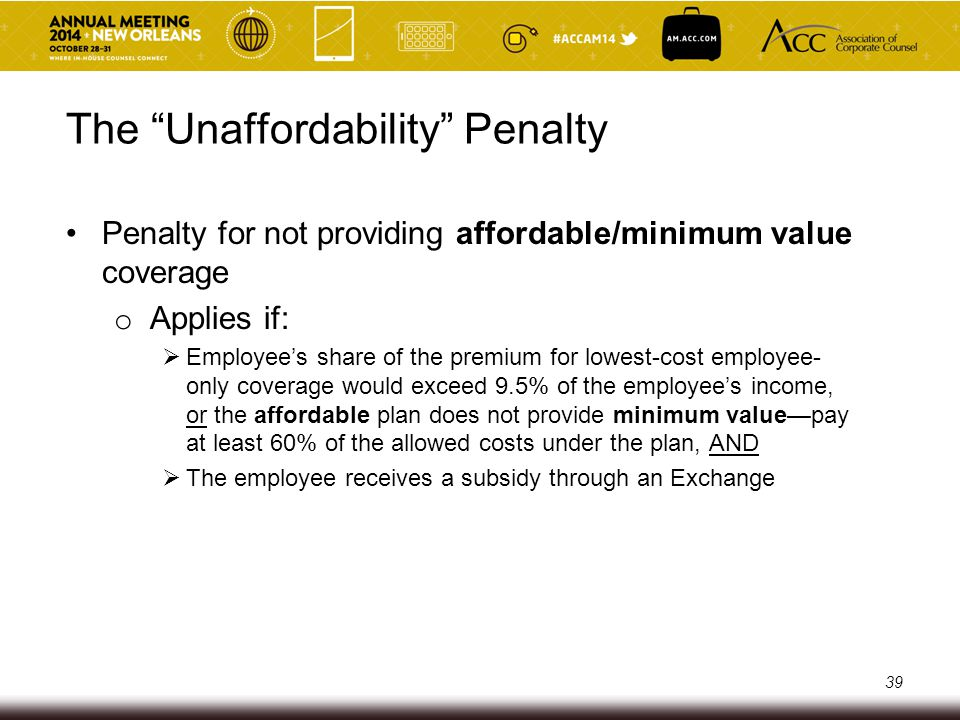 "The ""Unaffordability"" Penalty Penalty for not providing affordable/minimum value coverage o Applies if:  Employee's share of the premium for lowest-c"