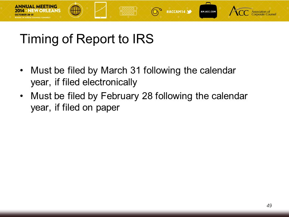 Timing of Report to IRS Must be filed by March 31 following the calendar year, if filed electronically Must be filed by February 28 following the cale