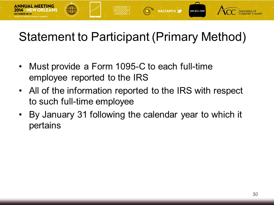 Statement to Participant (Primary Method) Must provide a Form 1095-C to each full-time employee reported to the IRS All of the information reported to