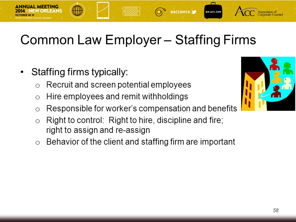 Common Law Employer – Staffing Firms Staffing firms typically: o Recruit and screen potential employees o Hire employees and remit withholdings o Resp