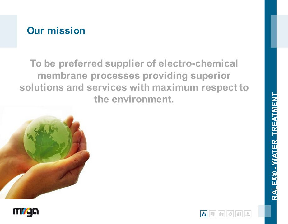 RALEX® - WATER TREATMENT Our mission To be preferred supplier of electro-chemical membrane processes providing superior solutions and services with ma