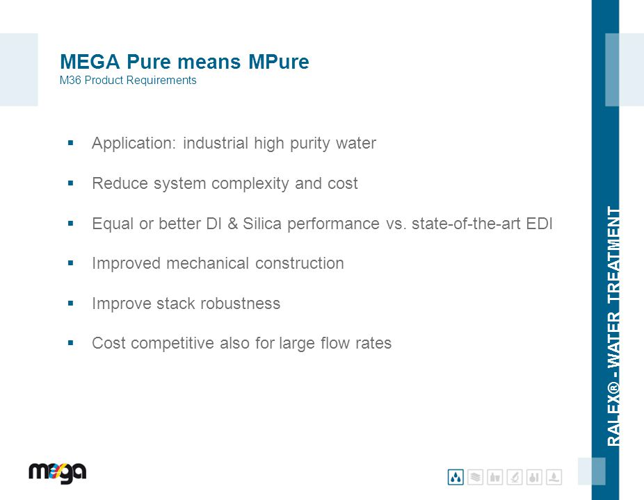 RALEX® - WATER TREATMENT MEGA Pure means MPure M36 Product Requirements  Application: industrial high purity water  Reduce system complexity and cos