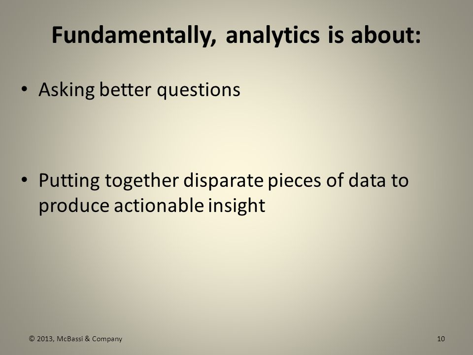 Fundamentally, analytics is about: Asking better questions Putting together disparate pieces of data to produce actionable insight © 2013, McBassi & Company10