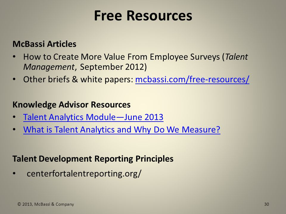 Free Resources McBassi Articles How to Create More Value From Employee Surveys (Talent Management, September 2012) Other briefs & white papers: mcbassi.com/free-resources/mcbassi.com/free-resources/ Knowledge Advisor Resources Talent Analytics Module—June 2013 What is Talent Analytics and Why Do We Measure.