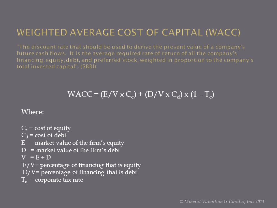 WACC = (E/V x C e ) + (D/V x C d ) x (1 – T c ) Where: C e = cost of equity C d = cost of debt E = market value of the firm's equity D = market value