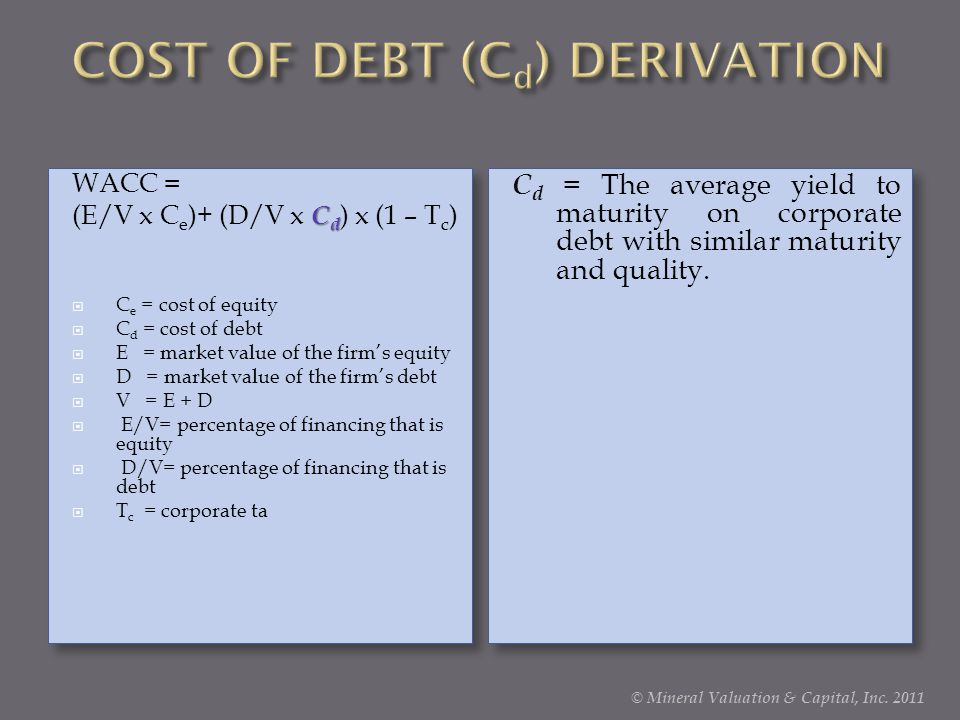 WACC = C d (E/V x C e )+ (D/V x C d ) x (1 – T c )  C e = cost of equity  C d = cost of debt  E = market value of the firm's equity  D = market value of the firm's debt  V = E + D  E/V= percentage of financing that is equity  D/V= percentage of financing that is debt  T c = corporate ta WACC = C d (E/V x C e )+ (D/V x C d ) x (1 – T c )  C e = cost of equity  C d = cost of debt  E = market value of the firm's equity  D = market value of the firm's debt  V = E + D  E/V= percentage of financing that is equity  D/V= percentage of financing that is debt  T c = corporate ta C d = The average yield to maturity on corporate debt with similar maturity and quality.
