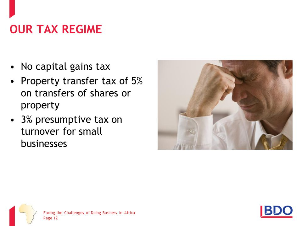 No capital gains tax Property transfer tax of 5% on transfers of shares or property 3% presumptive tax on turnover for small businesses OUR TAX REGIME