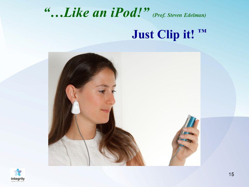 …Like an iPod! (Prof. Steven Edelman) Just Clip it! ™ 15