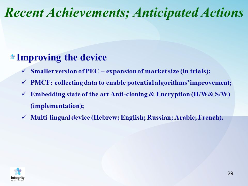Recent Achievements; Anticipated Actions Improving the device Smaller version of PEC – expansion of market size (in trials); PMCF: collecting data to enable potential algorithms' improvement; Embedding state of the art Anti-cloning & Encryption (H/W& S/W) (implementation); Multi-lingual device (Hebrew; English; Russian; Arabic; French).