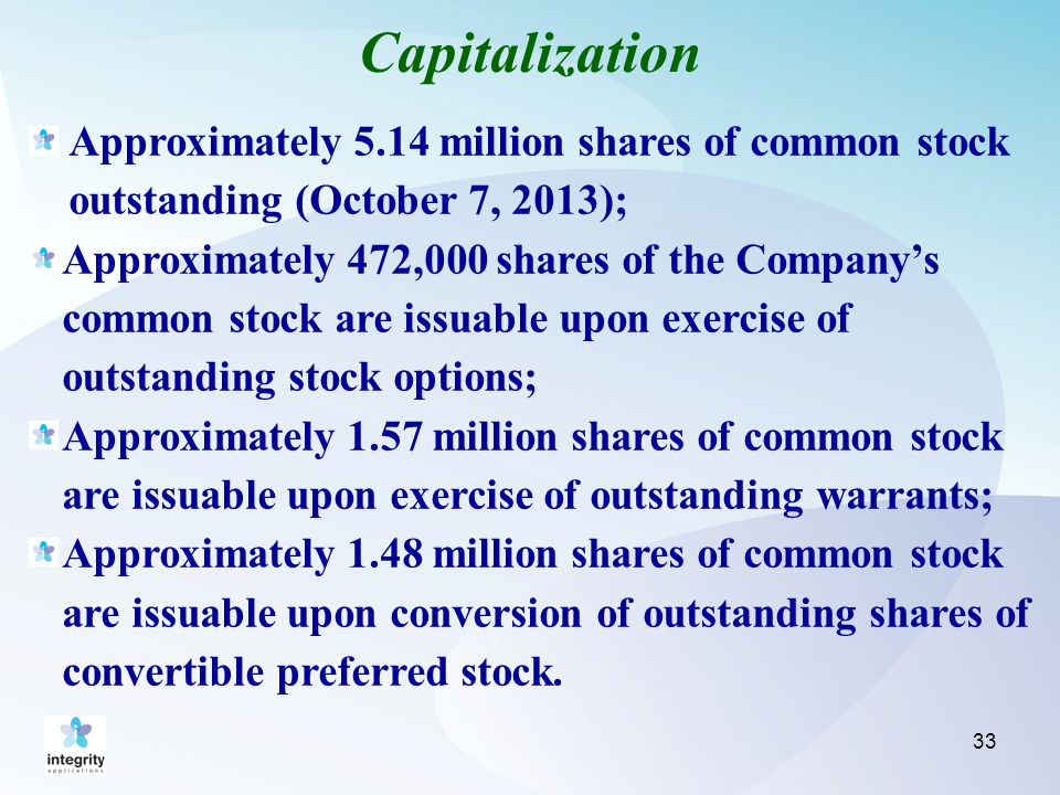 Capitalization 33 Approximately 5.14 million shares of common stock outstanding (October 7, 2013); Approximately 472,000 shares of the Company's common stock are issuable upon exercise of outstanding stock options; Approximately 1.57 million shares of common stock are issuable upon exercise of outstanding warrants; Approximately 1.48 million shares of common stock are issuable upon conversion of outstanding shares of convertible preferred stock.