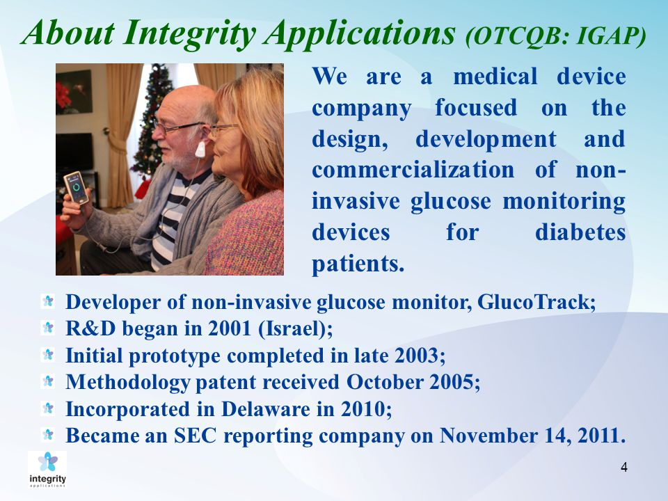 4 About Integrity Applications (OTCQB: IGAP) We are a medical device company focused on the design, development and commercialization of non- invasive glucose monitoring devices for diabetes patients.