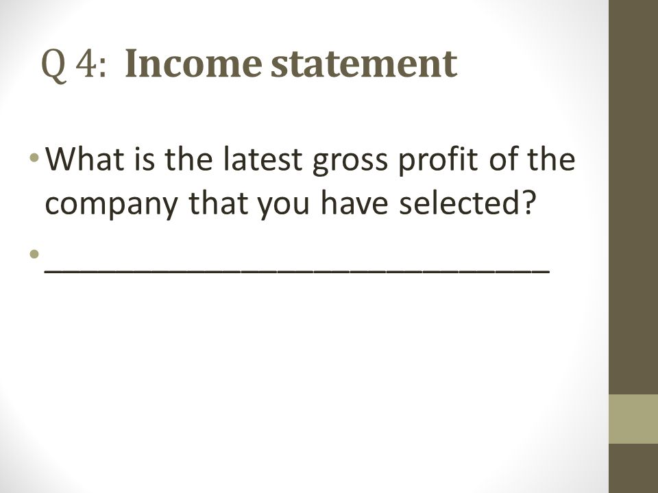 Q 4: Income statement What is the latest gross profit of the company that you have selected.