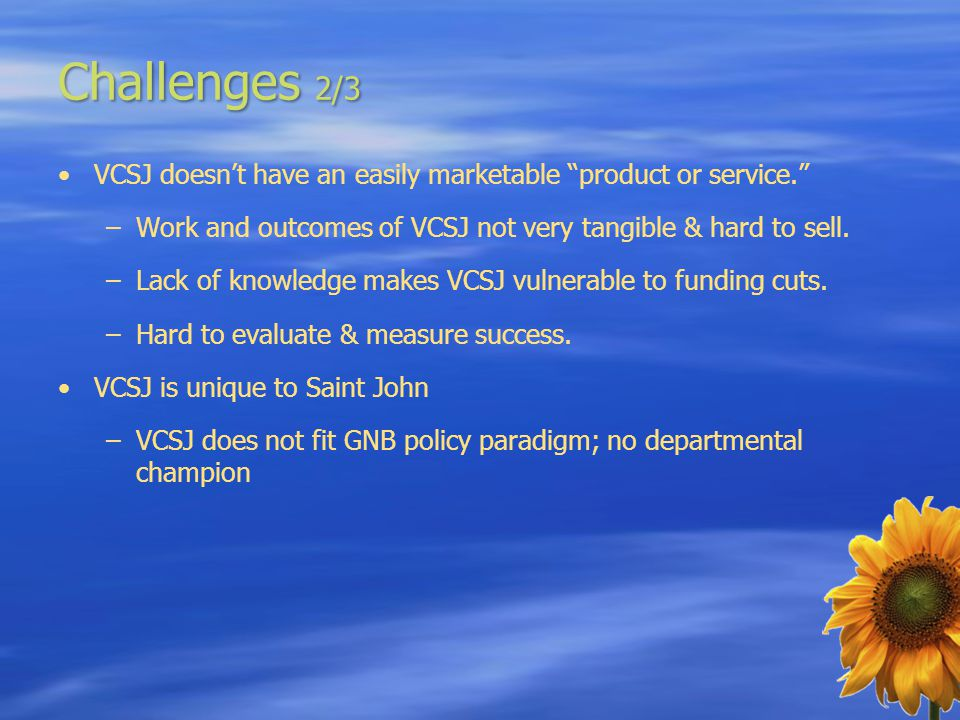 Challenges 2/3 VCSJ doesn't have an easily marketable product or service. –Work and outcomes of VCSJ not very tangible & hard to sell.