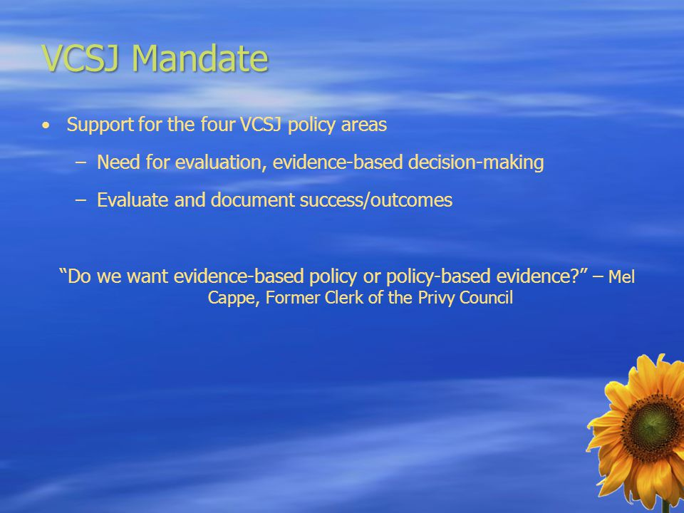 VCSJ Mandate Support for the four VCSJ policy areas –Need for evaluation, evidence-based decision-making –Evaluate and document success/outcomes Do we want evidence-based policy or policy-based evidence – Mel Cappe, Former Clerk of the Privy Council