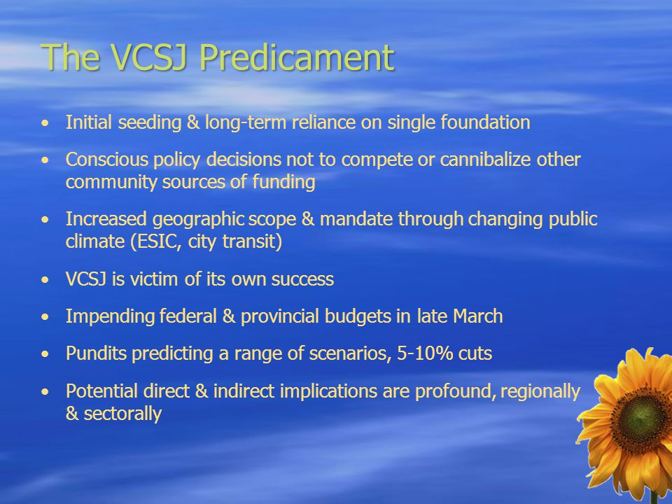 The VCSJ Predicament Initial seeding & long-term reliance on single foundation Conscious policy decisions not to compete or cannibalize other community sources of funding Increased geographic scope & mandate through changing public climate (ESIC, city transit) VCSJ is victim of its own success Impending federal & provincial budgets in late March Pundits predicting a range of scenarios, 5-10% cuts Potential direct & indirect implications are profound, regionally & sectorally