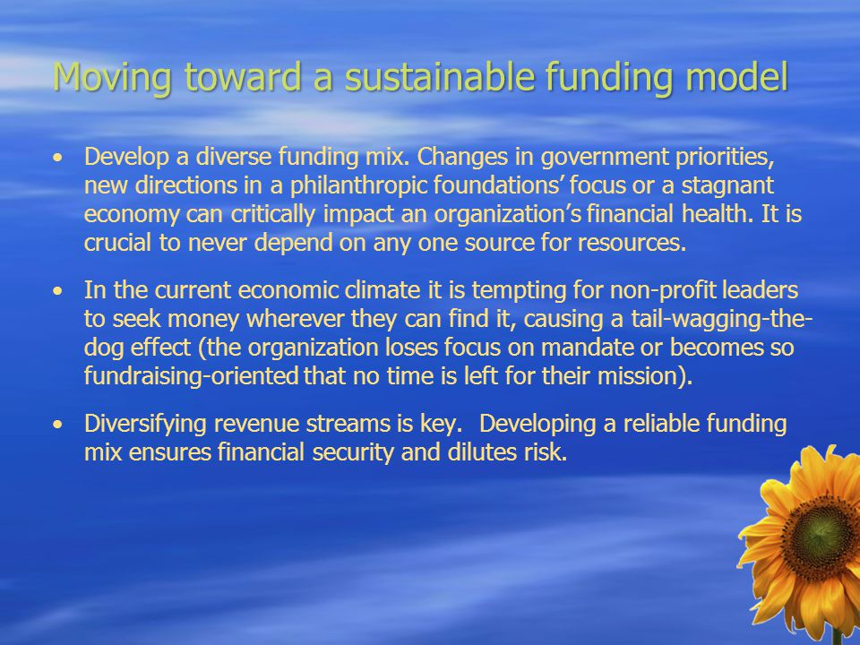 Moving toward a sustainable funding model Develop a diverse funding mix. Changes in government priorities, new directions in a philanthropic foundatio