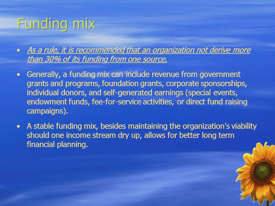 Funding mix As a rule, it is recommended that an organization not derive more than 30% of its funding from one source. Generally, a funding mix can in