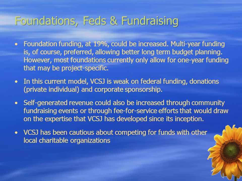 Foundations, Feds & Fundraising Foundation funding, at 19%, could be increased. Multi-year funding is, of course, preferred, allowing better long term