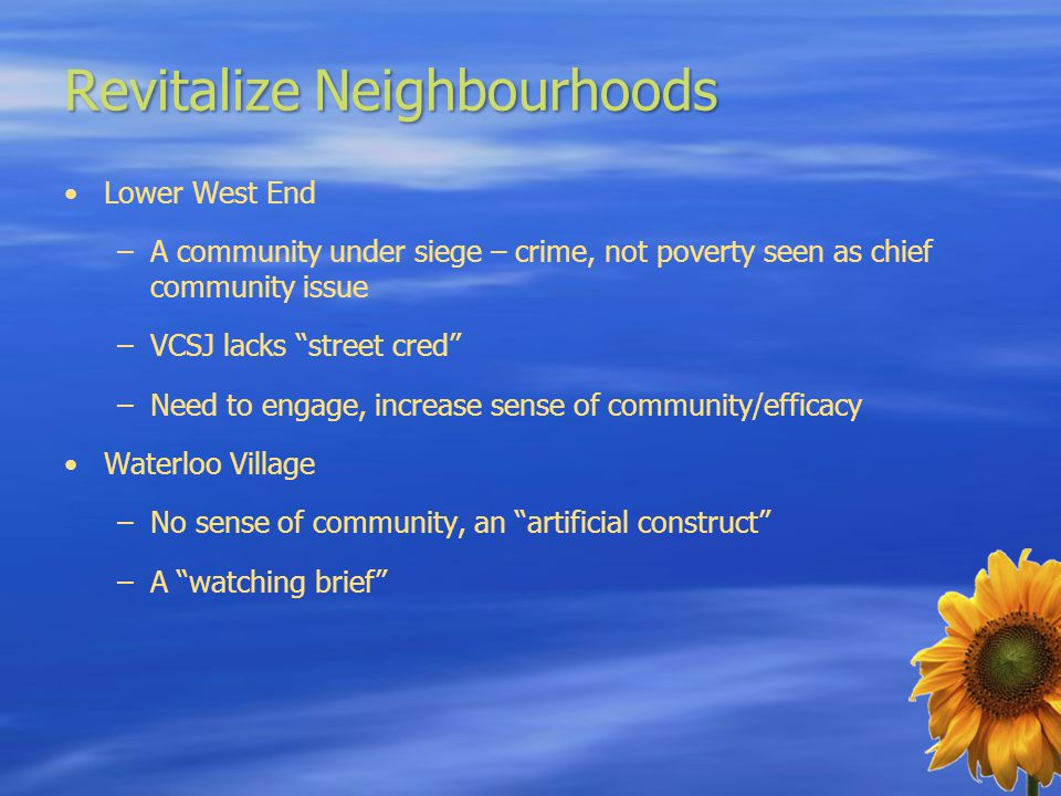 Revitalize Neighbourhoods Lower West End –A community under siege – crime, not poverty seen as chief community issue –VCSJ lacks street cred –Need to engage, increase sense of community/efficacy Waterloo Village –No sense of community, an artificial construct –A watching brief