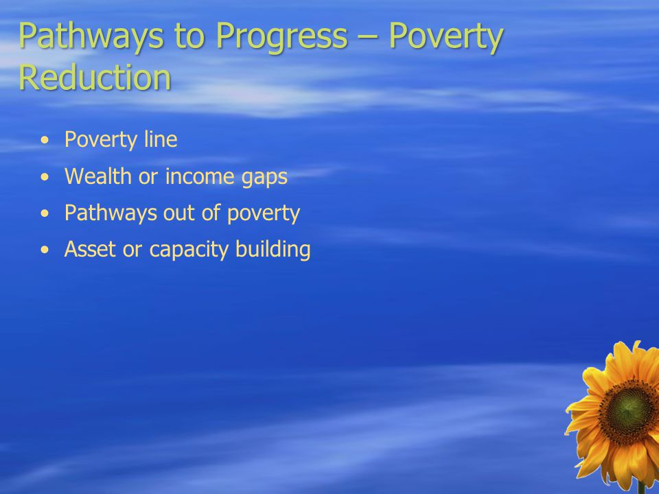 Pathways to Progress – Poverty Reduction Poverty line Wealth or income gaps Pathways out of poverty Asset or capacity building