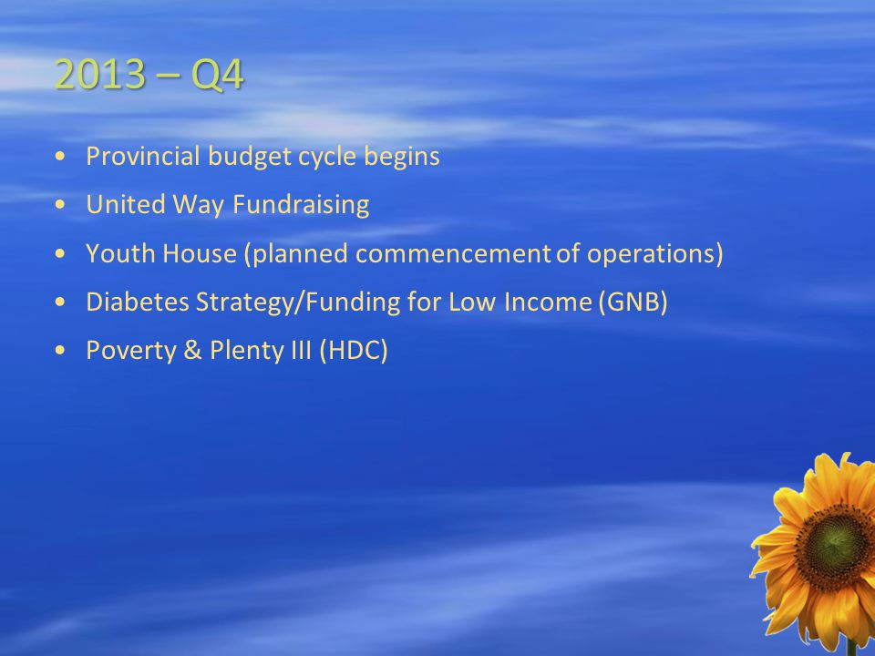 2013 – Q4 Provincial budget cycle begins United Way Fundraising Youth House (planned commencement of operations) Diabetes Strategy/Funding for Low Income (GNB) Poverty & Plenty III (HDC)