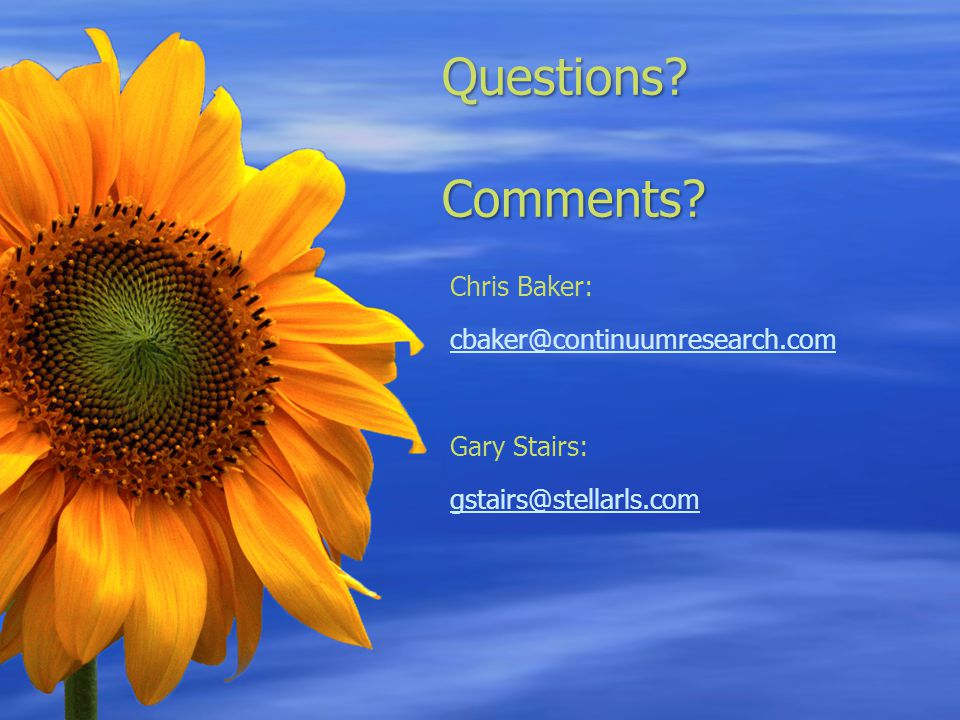 Questions? Comments? Chris Baker: cbaker@continuumresearch.com Gary Stairs: gstairs@stellarls.com