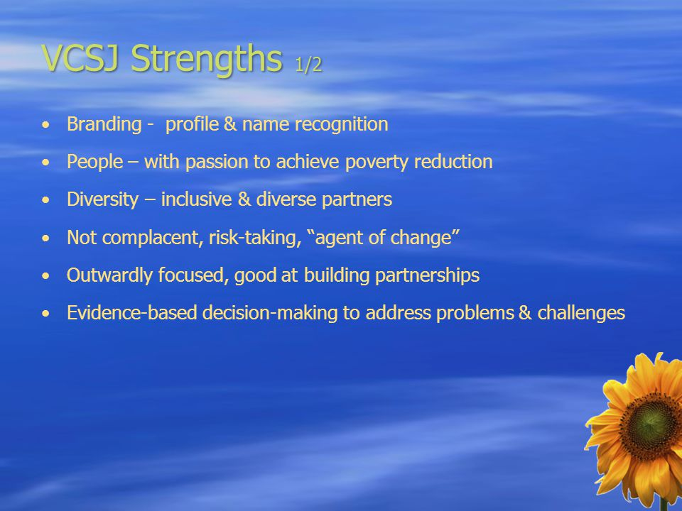 VCSJ Strengths 1/2 Branding - profile & name recognition People – with passion to achieve poverty reduction Diversity – inclusive & diverse partners N