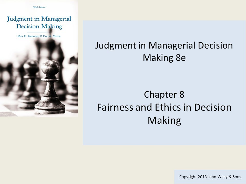 Judgment in Managerial Decision Making 8e Chapter 8 Fairness and Ethics in Decision Making Copyright 2013 John Wiley & Sons