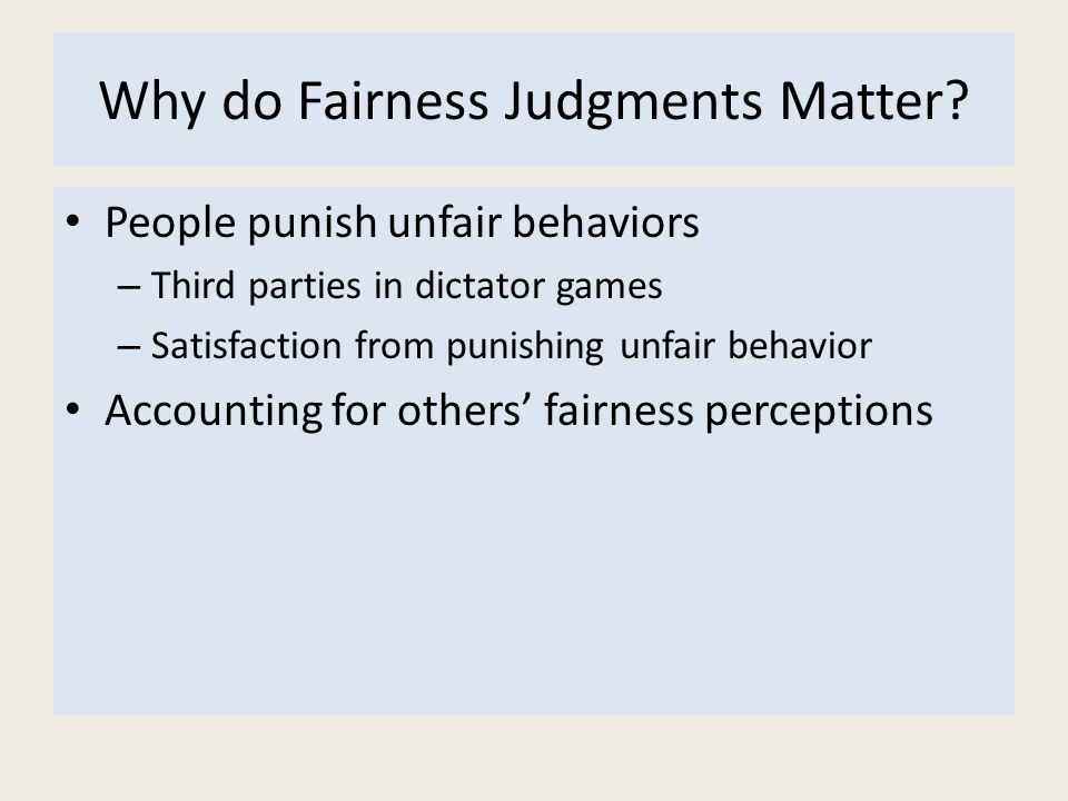 Why do Fairness Judgments Matter? People punish unfair behaviors – Third parties in dictator games – Satisfaction from punishing unfair behavior Accou