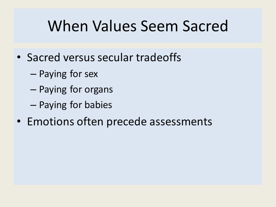 When Values Seem Sacred Sacred versus secular tradeoffs – Paying for sex – Paying for organs – Paying for babies Emotions often precede assessments