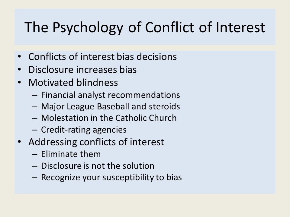 The Psychology of Conflict of Interest Conflicts of interest bias decisions Disclosure increases bias Motivated blindness – Financial analyst recommen