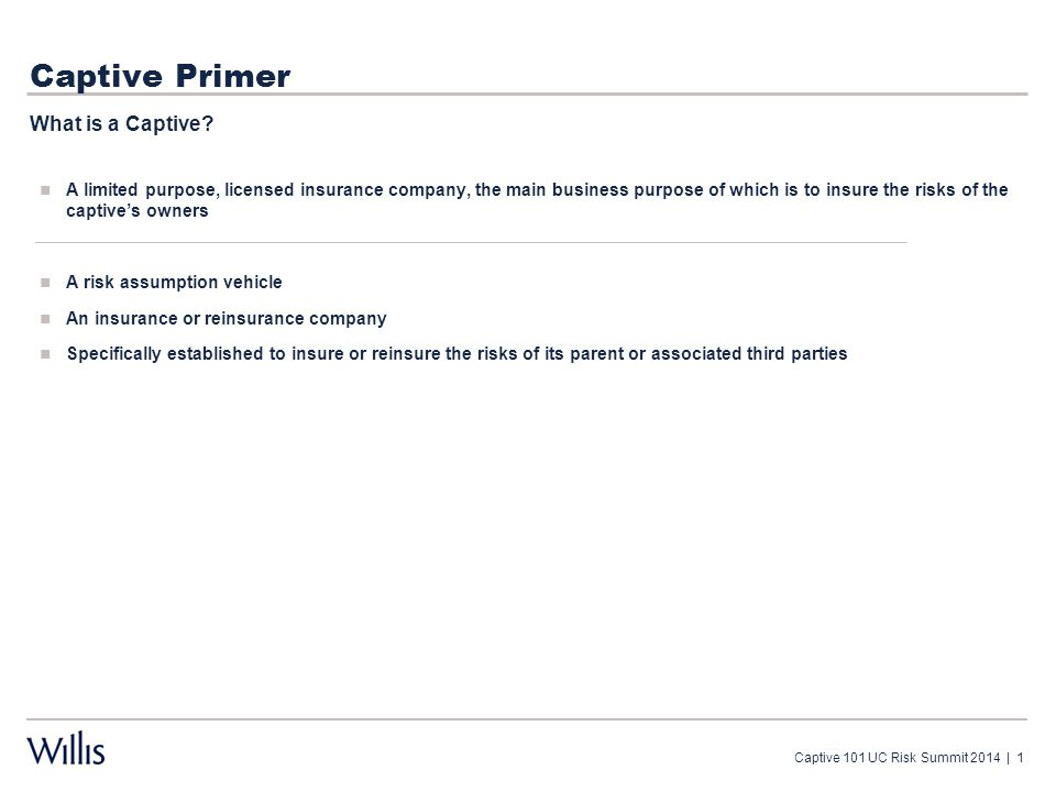 Captive Primer A limited purpose, licensed insurance company, the main business purpose of which is to insure the risks of the captive's owners A risk