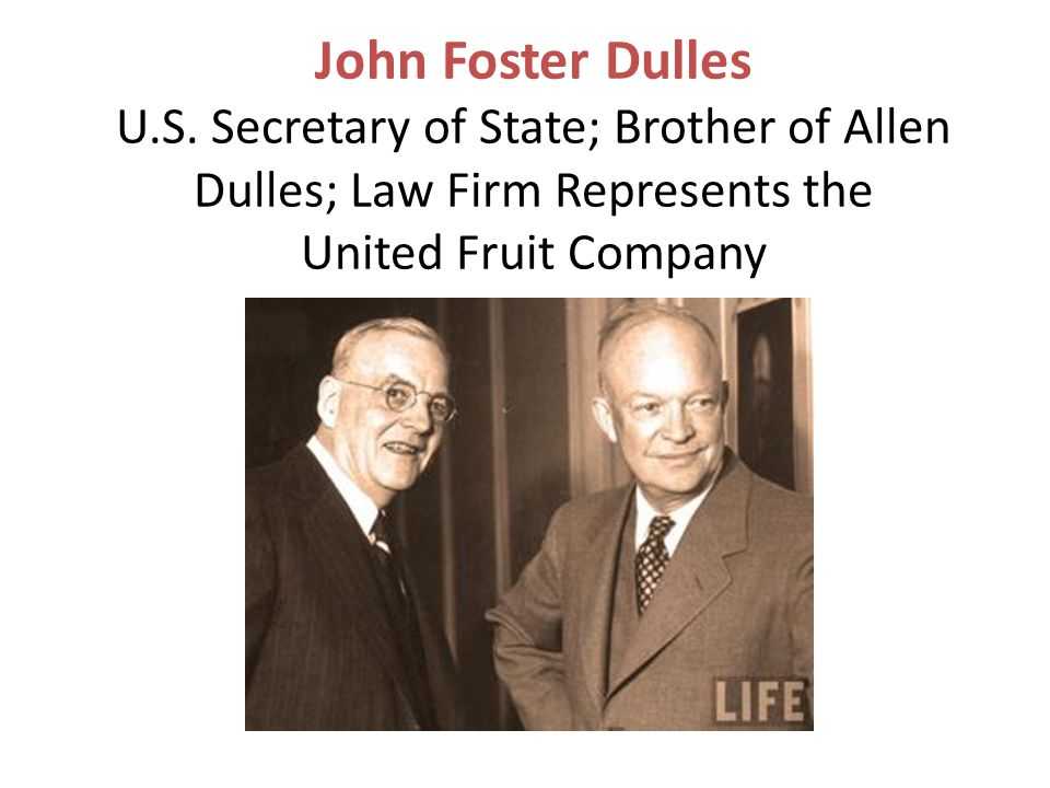 John Foster Dulles U.S. Secretary of State; Brother of Allen Dulles; Law Firm Represents the United Fruit Company