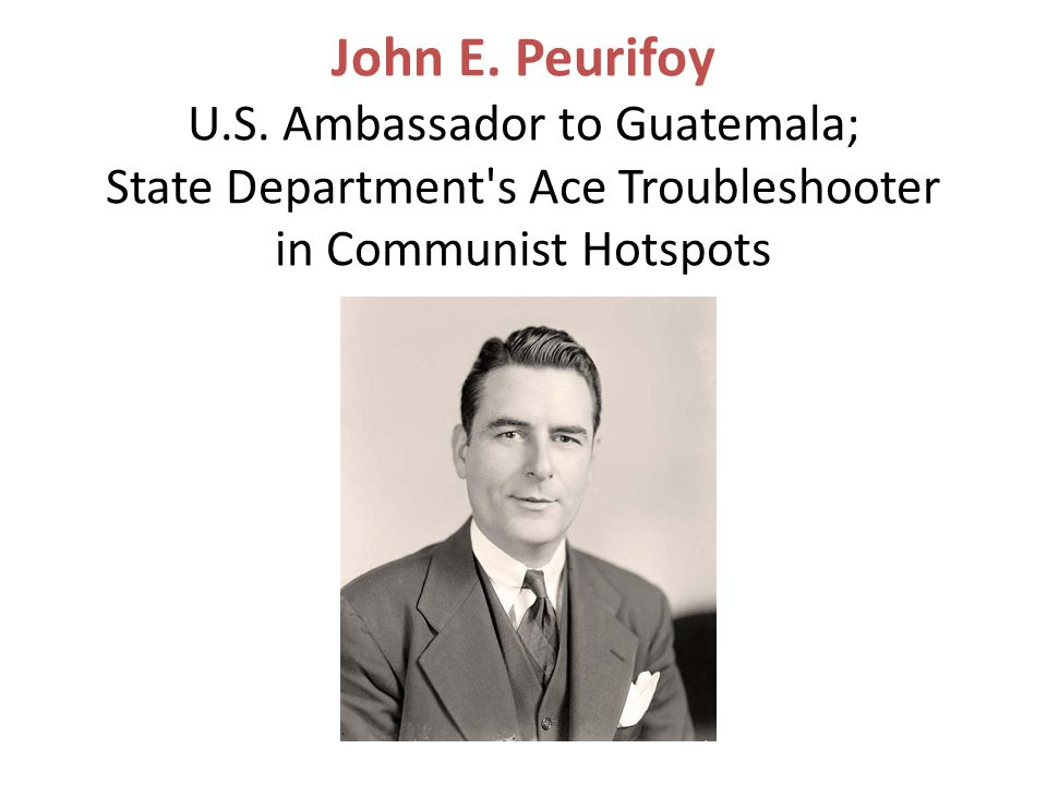 John E. Peurifoy U.S. Ambassador to Guatemala; State Department's Ace Troubleshooter in Communist Hotspots
