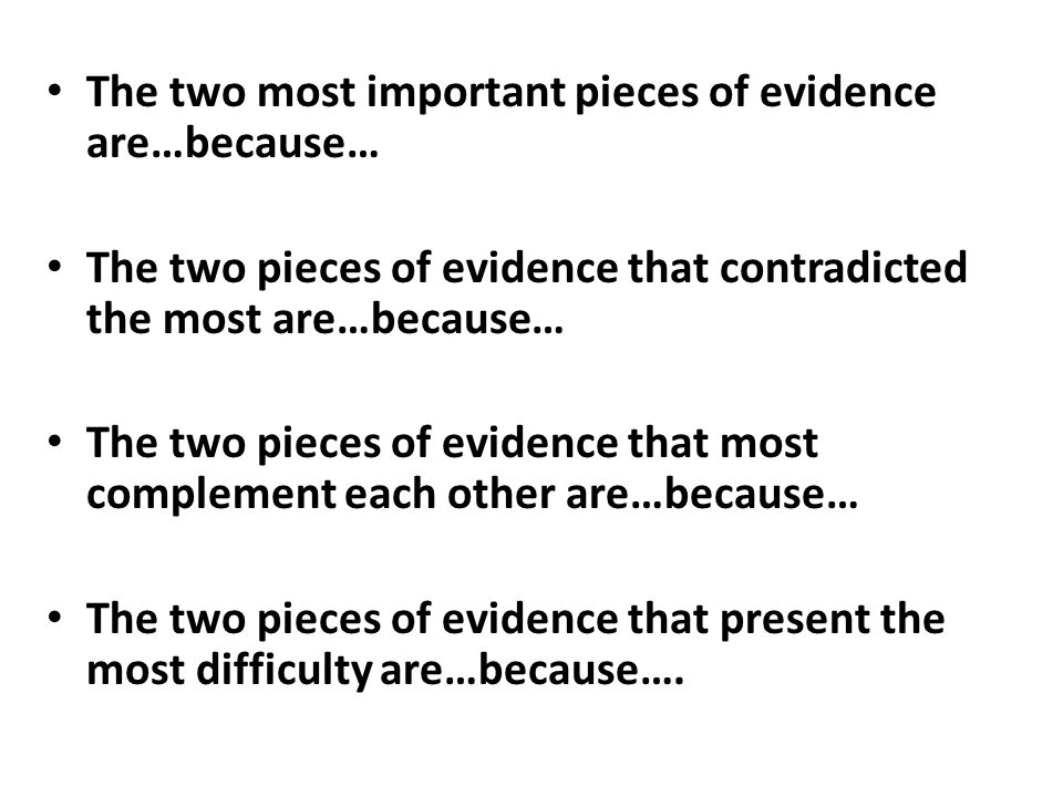 The two most important pieces of evidence are…because… The two pieces of evidence that contradicted the most are…because… The two pieces of evidence that most complement each other are…because… The two pieces of evidence that present the most difficulty are…because….