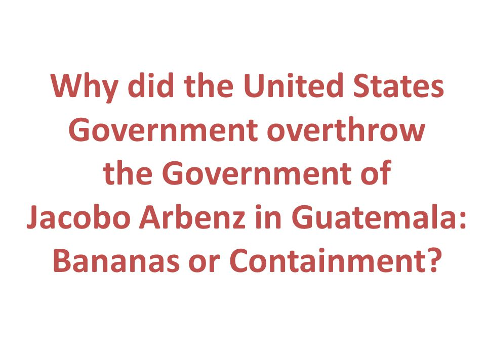 Why did the United States Government overthrow the Government of Jacobo Arbenz in Guatemala: Bananas or Containment