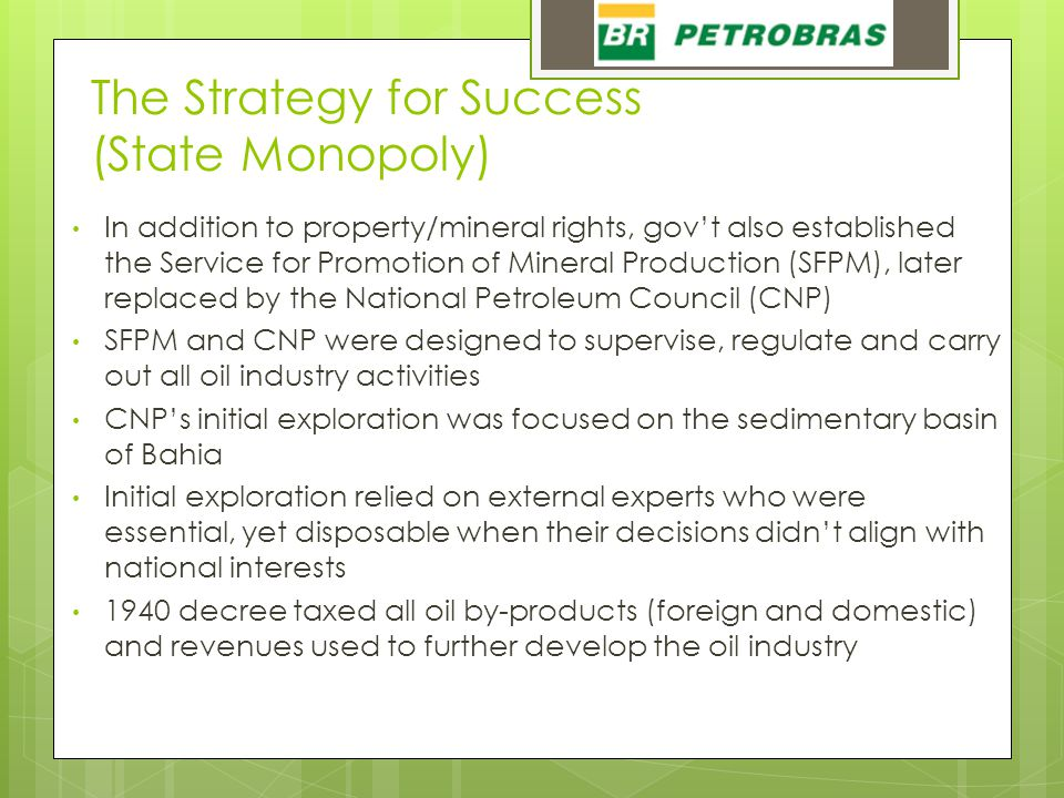 The Strategy for Success (State Monopoly) In addition to property/mineral rights, gov't also established the Service for Promotion of Mineral Production (SFPM), later replaced by the National Petroleum Council (CNP) SFPM and CNP were designed to supervise, regulate and carry out all oil industry activities CNP's initial exploration was focused on the sedimentary basin of Bahia Initial exploration relied on external experts who were essential, yet disposable when their decisions didn't align with national interests 1940 decree taxed all oil by-products (foreign and domestic) and revenues used to further develop the oil industry