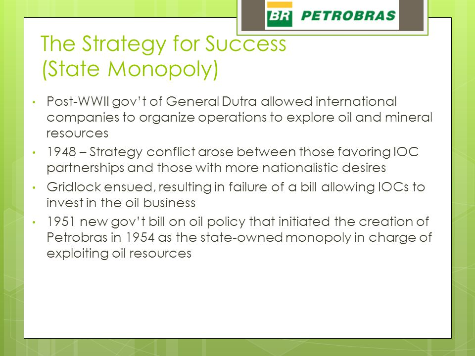 The Strategy for Success (State Monopoly) Post-WWII gov't of General Dutra allowed international companies to organize operations to explore oil and mineral resources 1948 – Strategy conflict arose between those favoring IOC partnerships and those with more nationalistic desires Gridlock ensued, resulting in failure of a bill allowing IOCs to invest in the oil business 1951 new gov't bill on oil policy that initiated the creation of Petrobras in 1954 as the state-owned monopoly in charge of exploiting oil resources