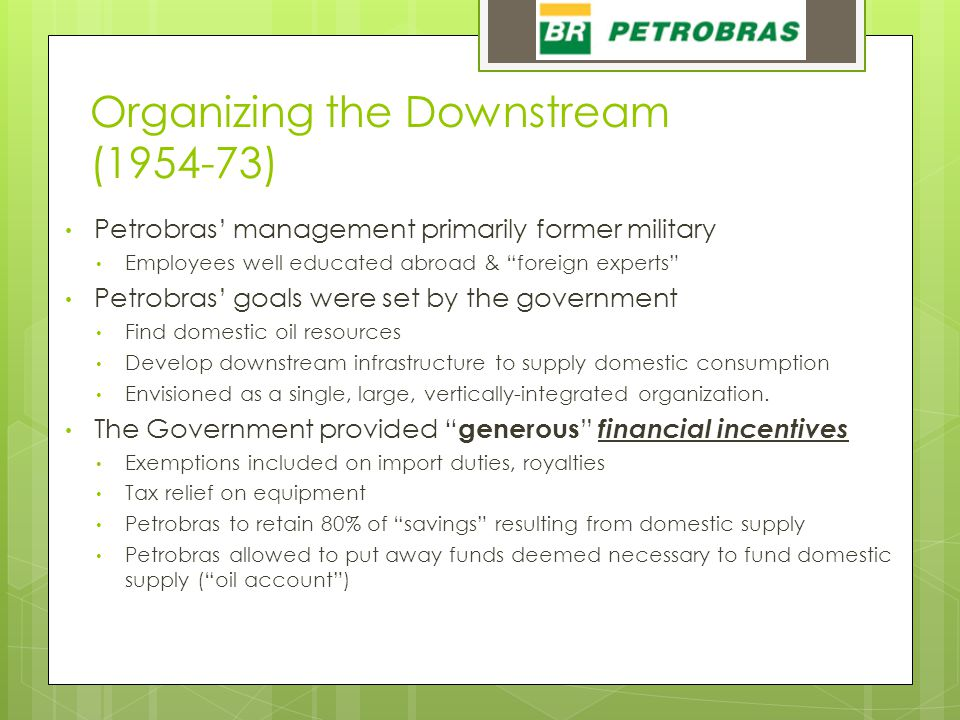 Organizing the Downstream (1954-73) Petrobras' management primarily former military Employees well educated abroad & foreign experts Petrobras' goals were set by the government Find domestic oil resources Develop downstream infrastructure to supply domestic consumption Envisioned as a single, large, vertically-integrated organization.