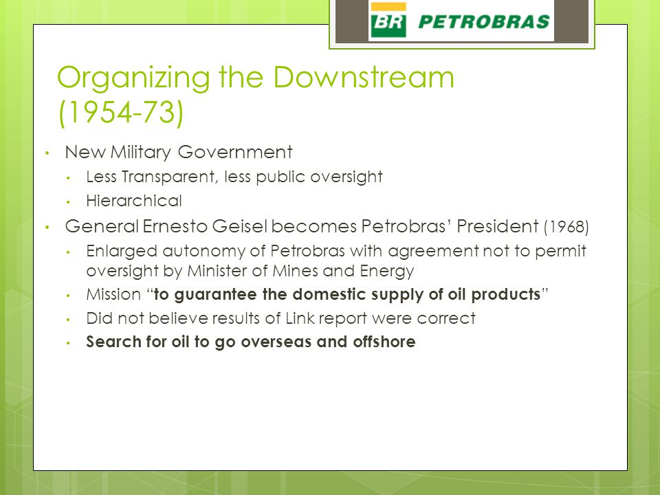 Organizing the Downstream (1954-73) New Military Government Less Transparent, less public oversight Hierarchical General Ernesto Geisel becomes Petrob