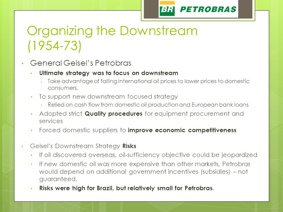 Organizing the Downstream (1954-73) General Geisel's Petrobras Ultimate strategy was to focus on downstream Take advantage of falling international oil prices to lower prices to domestic consumers.