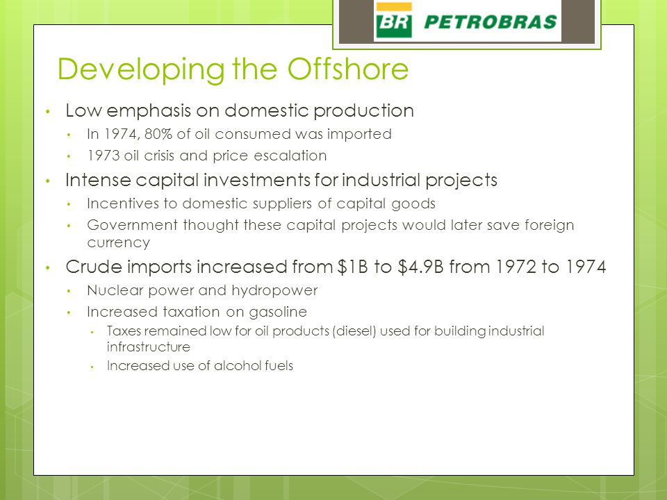 Developing the Offshore Low emphasis on domestic production In 1974, 80% of oil consumed was imported 1973 oil crisis and price escalation Intense capital investments for industrial projects Incentives to domestic suppliers of capital goods Government thought these capital projects would later save foreign currency Crude imports increased from $1B to $4.9B from 1972 to 1974 Nuclear power and hydropower Increased taxation on gasoline Taxes remained low for oil products (diesel) used for building industrial infrastructure Increased use of alcohol fuels