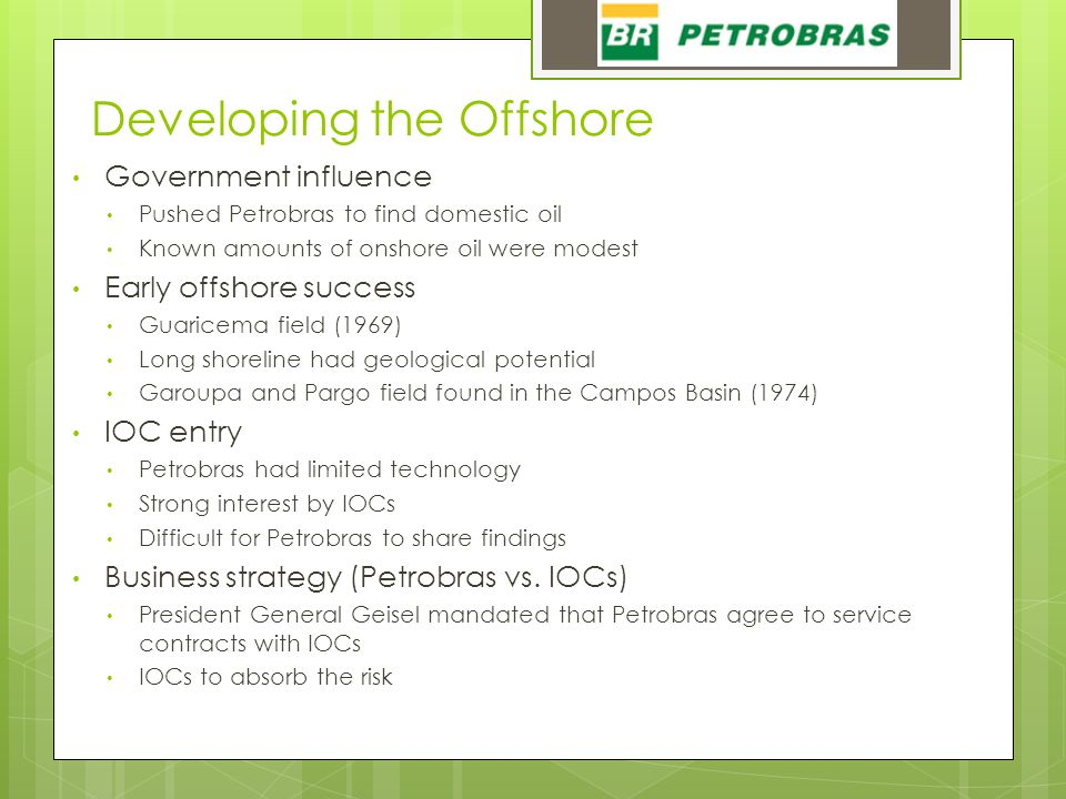 Developing the Offshore Government influence Pushed Petrobras to find domestic oil Known amounts of onshore oil were modest Early offshore success Gua