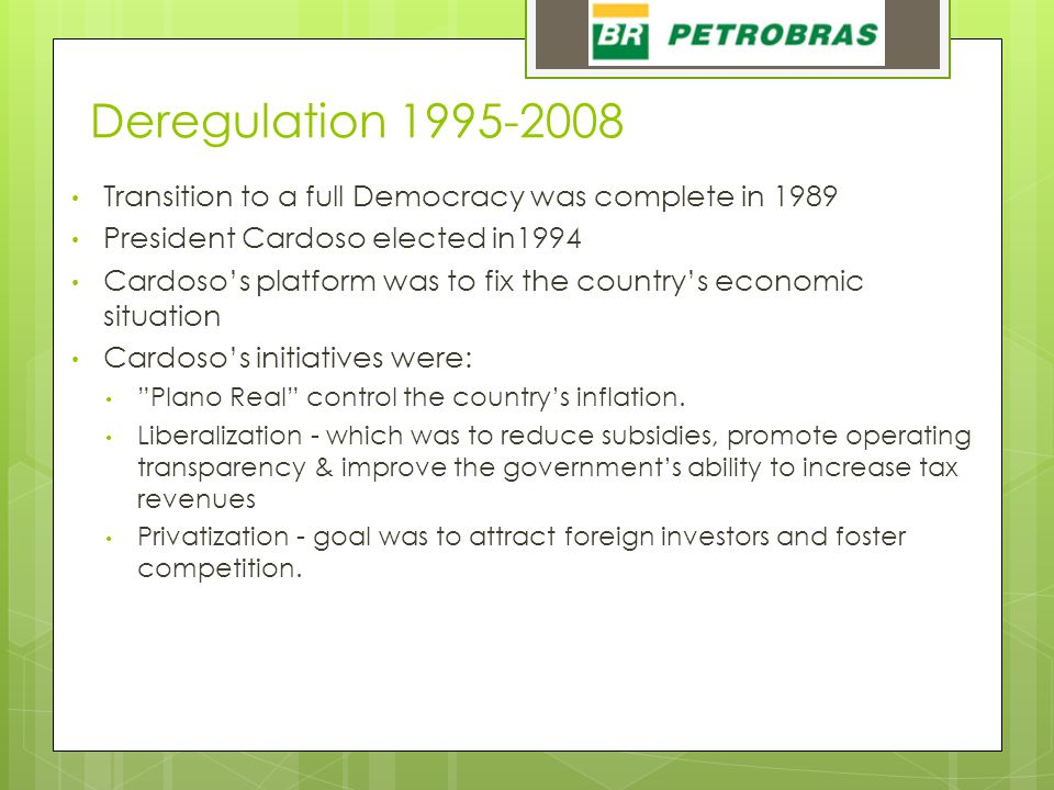 Deregulation 1995-2008 Transition to a full Democracy was complete in 1989 President Cardoso elected in1994 Cardoso's platform was to fix the country's economic situation Cardoso's initiatives were: Plano Real control the country's inflation.